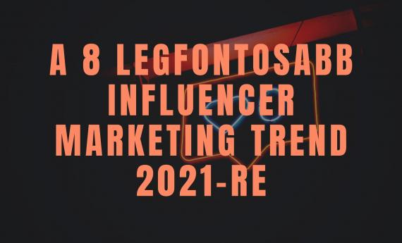 A 8 legfontosabb influencer marketing trend 2021-re